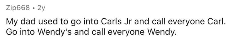 Text - Zip668 · 2y My dad used to go into Carls Jr and call everyone Carl. Go into Wendy's and call everyone Wendy.