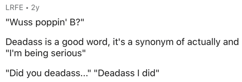 """Text - LRFE • 2y """"Wuss poppin' B?"""" Deadass is a good word, it's a synonym of actually and """"I'm being serious"""" """"Did you deadass..."""" """"Deadass I did"""""""