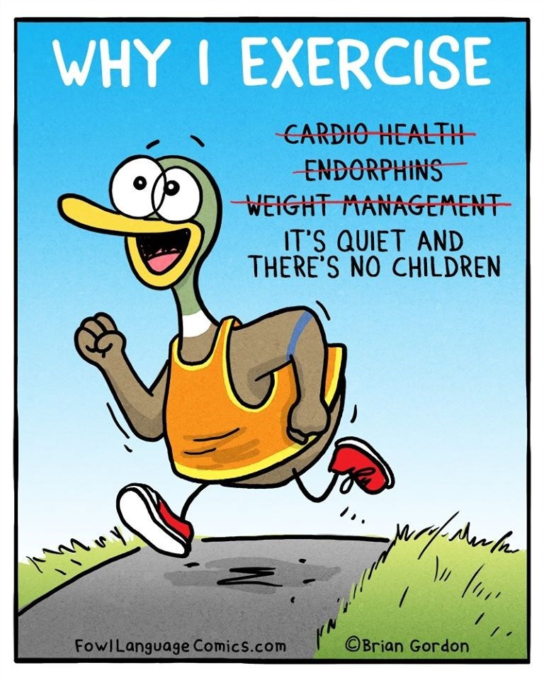 Cartoon - WHY I EXERCISE CARDIO HEALTH ENDORPHINS WEIGHT MANAGEMENT IT'S QUIET AND THERE'S NO CHILDREN FowILanguage Comics.com ©Brian Gordon