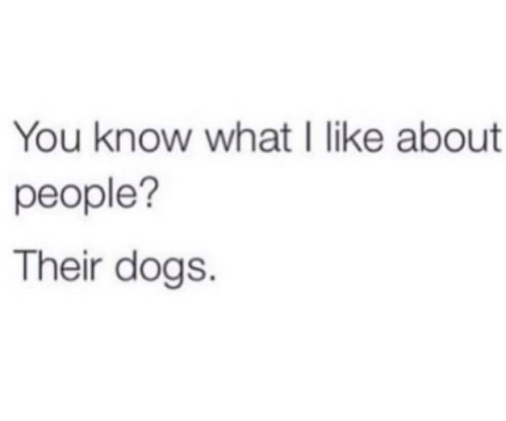 Text - You know what I like about people? Their dogs.
