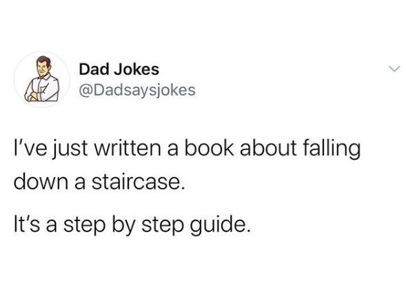 Text - Dad Jokes @Dadsaysjokes I've just written a book about falling down a staircase. It's a step by step guide.