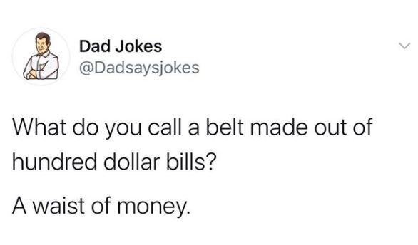 Text - Dad Jokes @Dadsaysjokes What do you call a belt made out of hundred dollar bills? A waist of money.