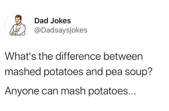 Text - Text - Dad Jokes @Dadsaysjokes What's the difference between mashed potatoes and pea soup? Anyone can mash potatoes...