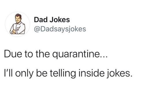 Text - Text - Dad Jokes @Dadsaysjokes Due to the quarantine... I'll only be telling inside jokes.