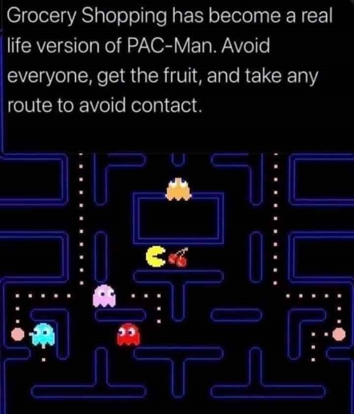 Electronics - Grocery Shopping has become a real life version of PAC-Man. Avoid everyone, get the fruit, and take any route to avoid contact.