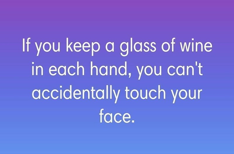 Text - If you keep a glass of wine in each hand, you can't accidentally touch your face.