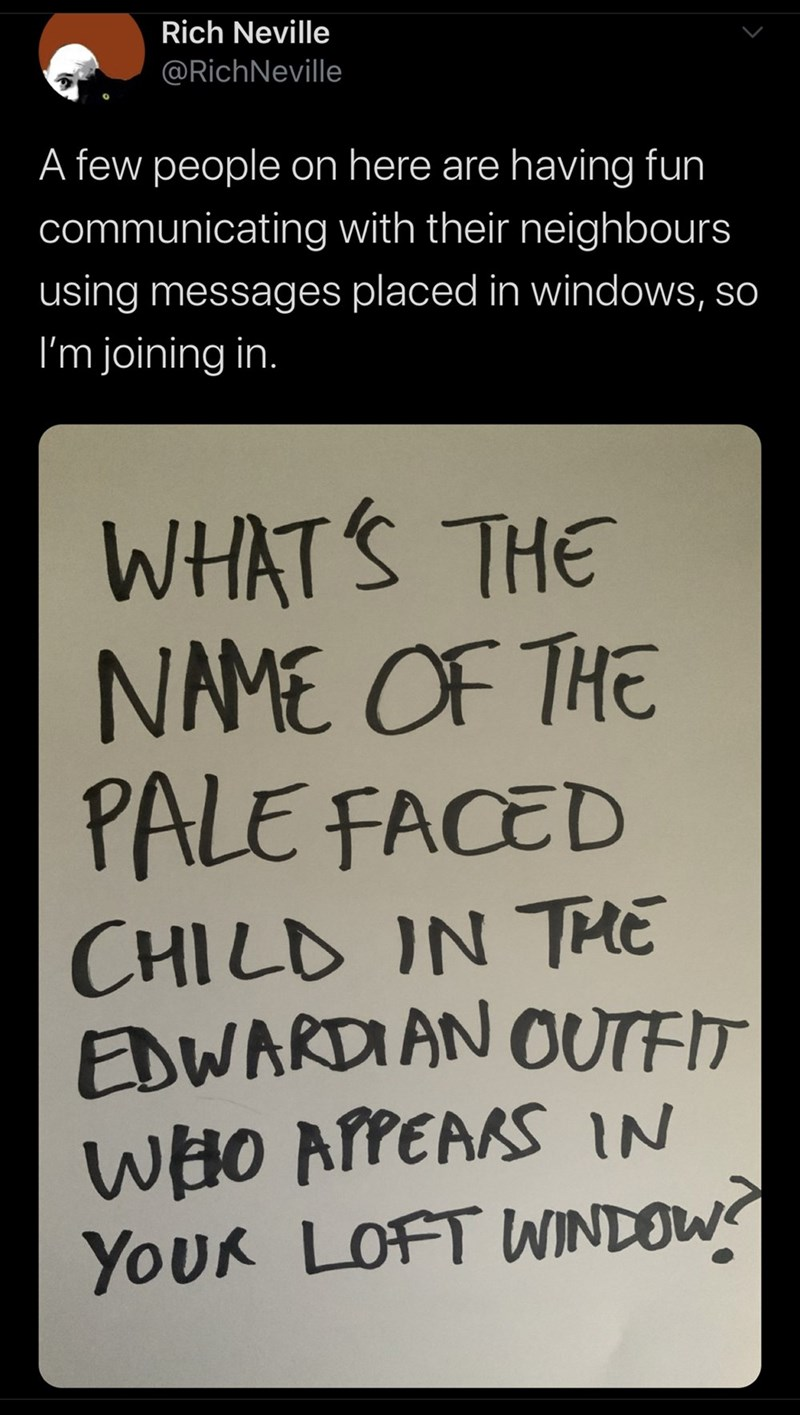 Font - Rich Neville @RichNeville A few people on here are having fun communicating with their neighbours using messages placed in windows, so I'm joining in. WHAT'S THE NAME OF THE PALE FACED CHILD IN THE EDWARDIAN OUTED WHO APPEARS IN YOUR LOFT WINDOW