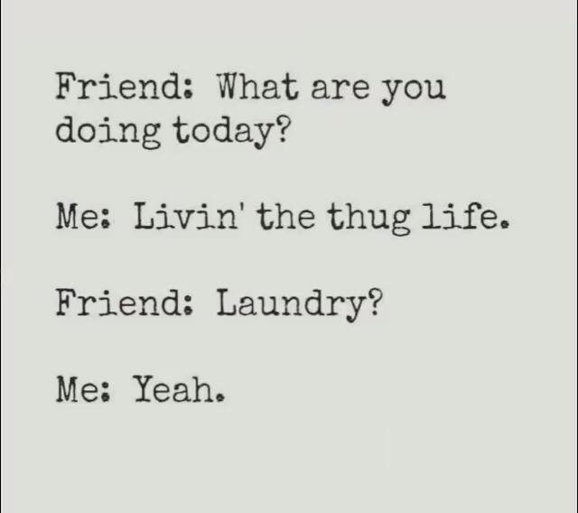 Text - Friend: What are you doing today? Me: Livin' the thug life. Friend: Laundry? Me: Yeah.