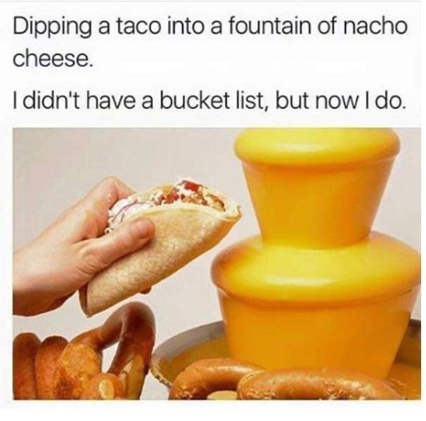 Junk food - Dipping a taco into a fountain of nacho cheese. I didn't have a bucket list, but now I do.
