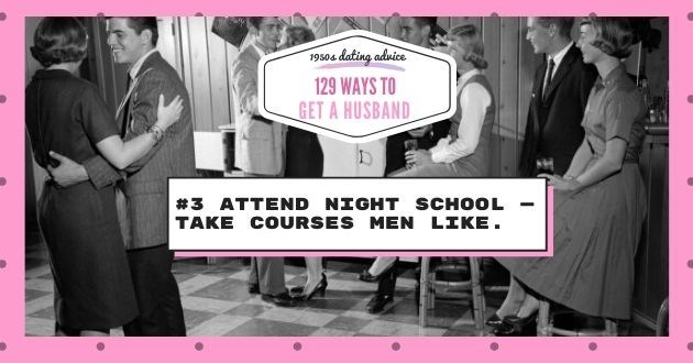 Font - 19504 dating advice 129 WAYS TO GET A HUSBAND #3 ATTEND NIGHT SCHOOL TAKE COURSES MEN LIKE.