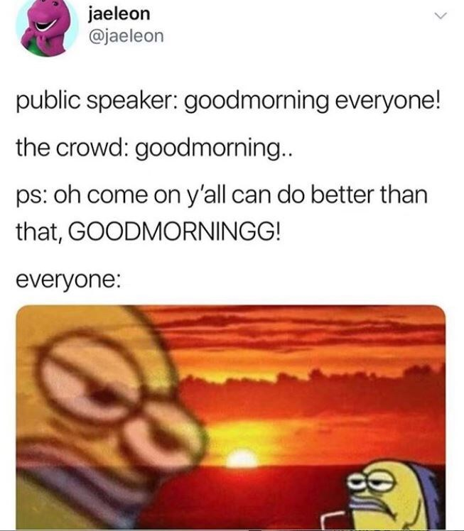 Funny random memes - Text - jaeleon @jaeleon public speaker: goodmorning everyone! the crowd: goodmorning.. ps: oh come on y'all can do better than that, GOODMORNINGG! everyone: