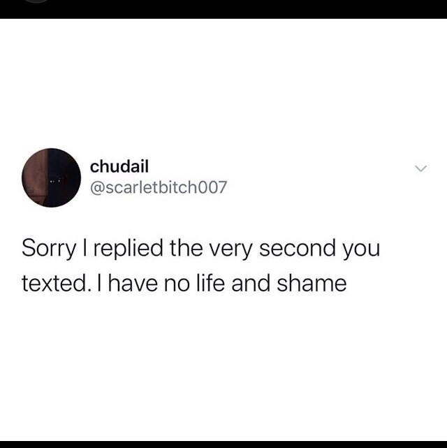 Funny random memes - Text - chudail @scarletbitch007 Sorry I replied the very second you texted. I have no life and shame