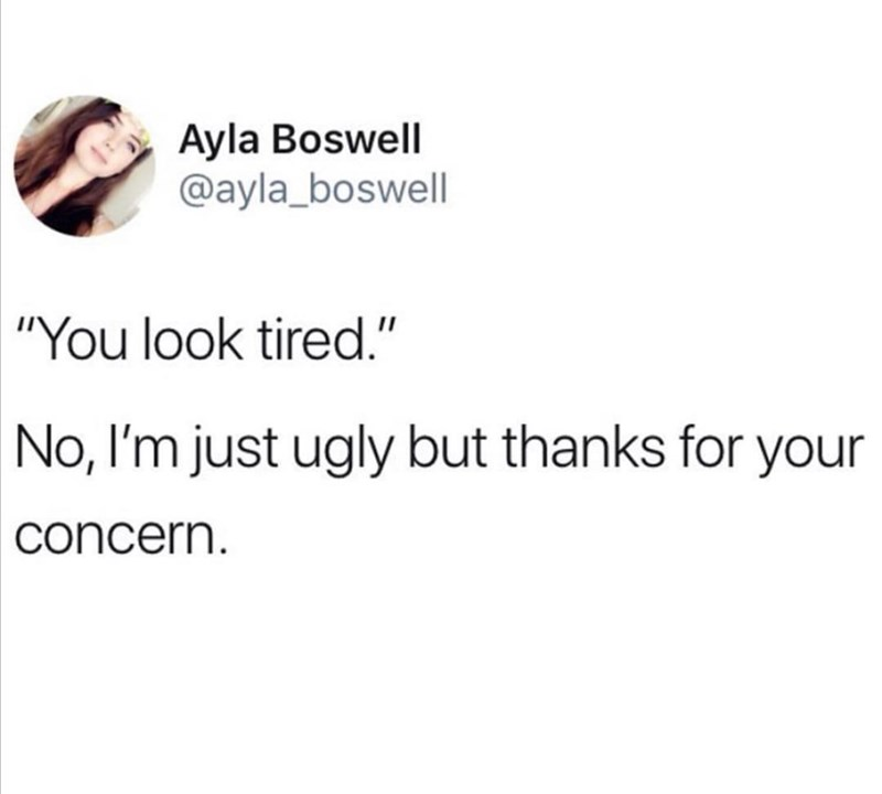 """Funny random memes - Text - Ayla Boswell @ayla_boswell """"You look tired."""" No, I'm just ugly but thanks for your concern."""