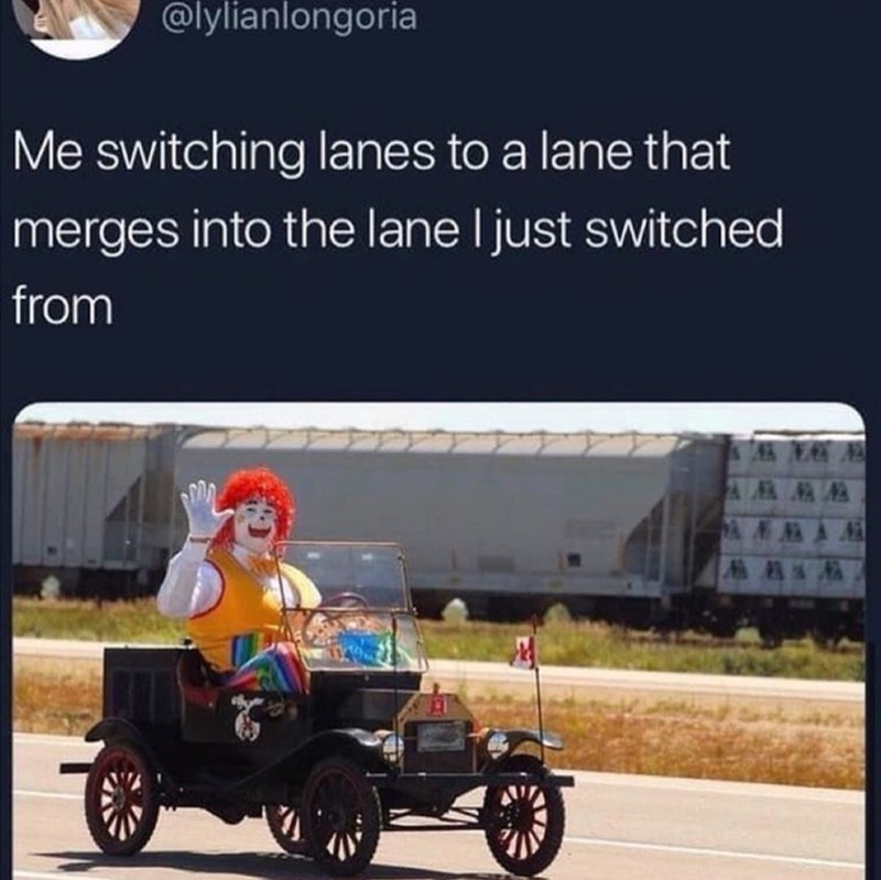 Funny random memes - Product - @lylianlongoria Me switching lanes to a lane that merges into the lane I just switched from ANNA