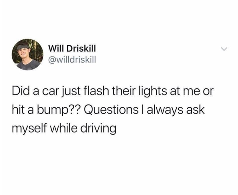 Funny random memes - Text - Will Driskill @willdriskill Did a car just flash their lights at me or hit a bump?? Questions I always ask myself while driving