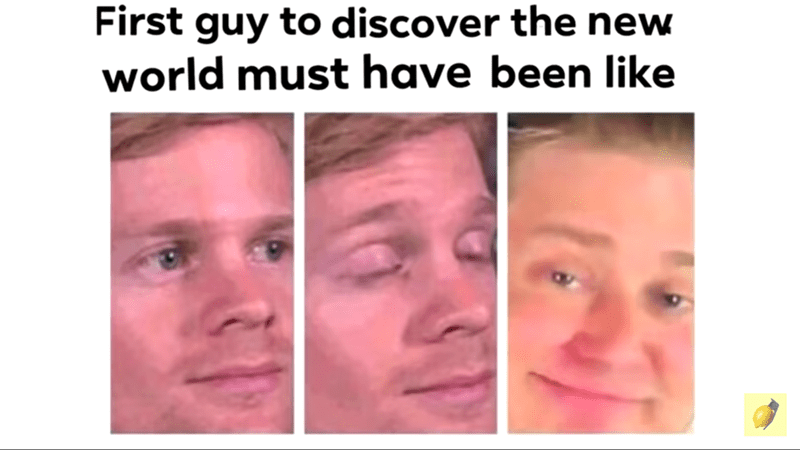 Funny random memes - Face - First guy to discover the new world must have been like