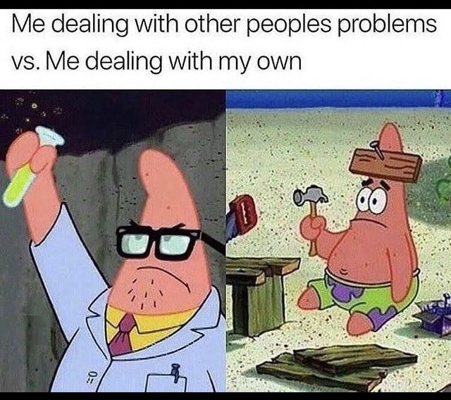 Funny random memes - Cartoon - Me dealing with other peoples problems vs. Me dealing with my own