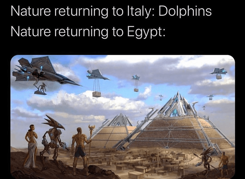 Funny meme about how aliens are returning to egypt because of coronavirus covid-19 Nature returning to Italy: Dolphins Nature returning to Egypt: