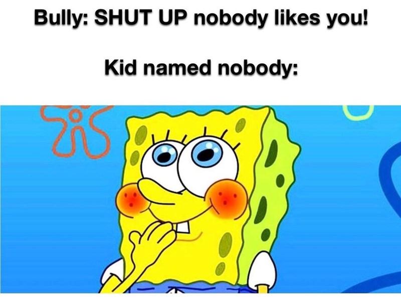 Text - Bully: SHUT UP nobody likes you! Kid named nobody: