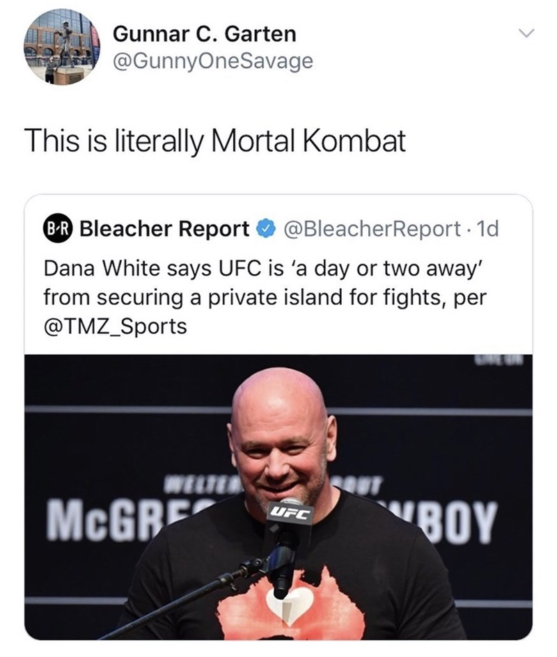 "Text - Gunnar C. Garten @GunnyOneSavage This is literally Mortal Kombat B-R Bleacher Report O @BleacherReport 1d Dana White says UFC is 'a day or two away' from securing a private island for fights, per @TMZ_Sports WELTER seuT MCGRE ""BOY UFC"