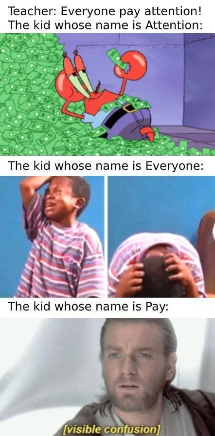 Organism - Teacher: Everyone pay attention! The kid whose name is Attention: The kid whose name is Everyone: The kid whose name is Pay: [visible confusion]