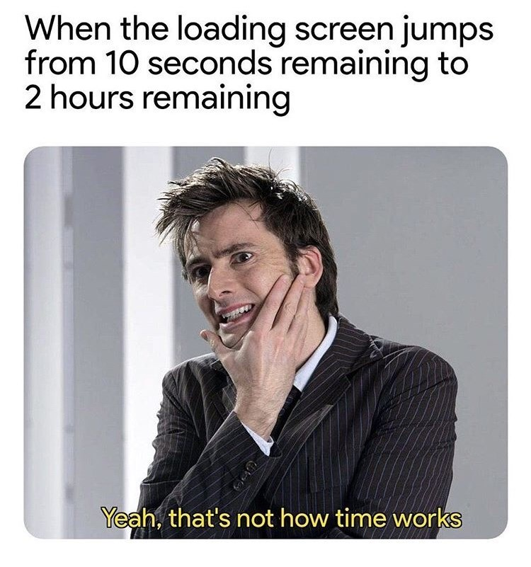 Text - When the loading screen jumps from 10 seconds remaining to 2 hours remaining Yeah, that's not how time works