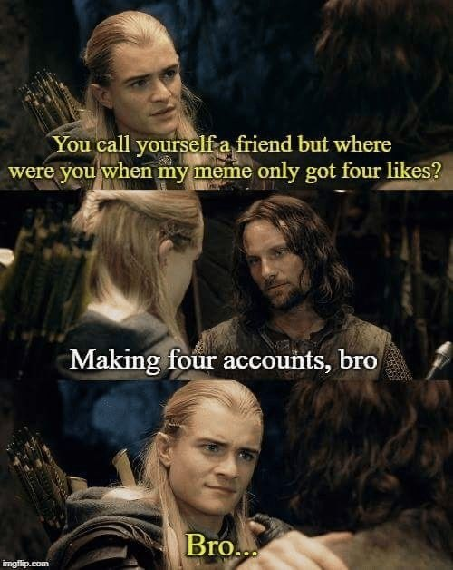 Movie - You call yourselfa friend but where were you when my meme only got four likes? Making four accounts, bro Bro... imgilip.com