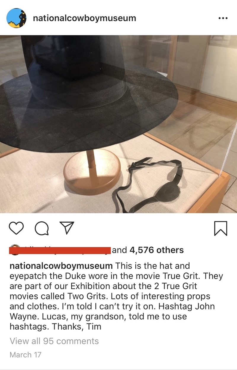 Table - nationalcowboymuseum Jand 4,576 others nationalcowboymuseum This is the hat and eyepatch the Duke wore in the movie True Grit. They are part of our Exhibition about the 2 True Grit movies called Two Grits. Lots of interesting props and clothes. I'm told I can't try it on. Hashtag John Wayne. Lucas, my grandson, told me to use hashtags. Thanks, Tim View all 95 comments March 17