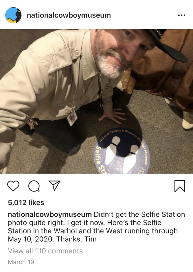 Photo caption - nationalcowboymuseum National Cowboy & Western Hert 5,012 likes nationalcowboymuseum Didn't get the Selfie Station photo quite right. I get it now. Here's the Selfie Station in the Warhol and the West running through May 10, 2020. Thanks, Tim View all 110 comments March 19 tage Museum st Selfie Sta