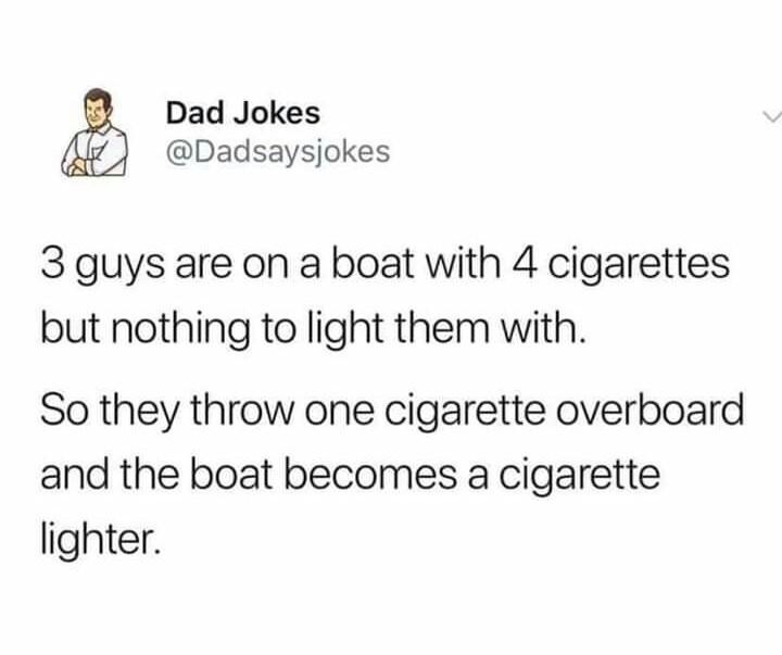Text - Dad Jokes @Dadsaysjokes 3 guys are on a boat with 4 cigarettes but nothing to light them with. So they throw one cigarette overboard and the boat becomes a cigarette lighter.