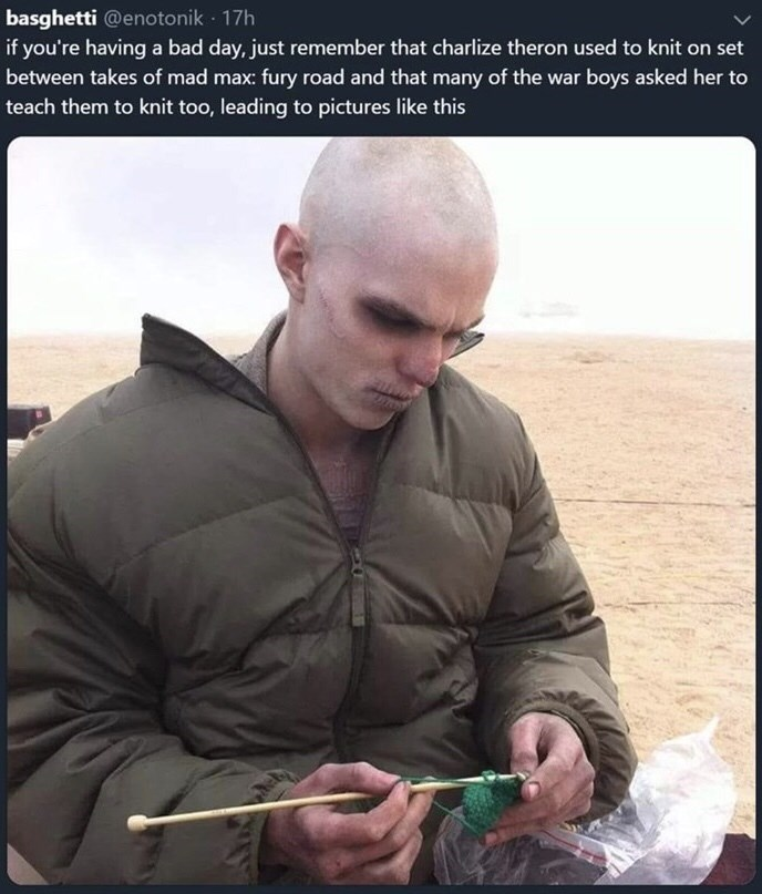 Human - basghetti @enotonik - 17h if you're having a bad day, just remember that charlize theron used to knit on set between takes of mad max: fury road and that many of the war boys asked her to teach them to knit too, leading to pictures like this