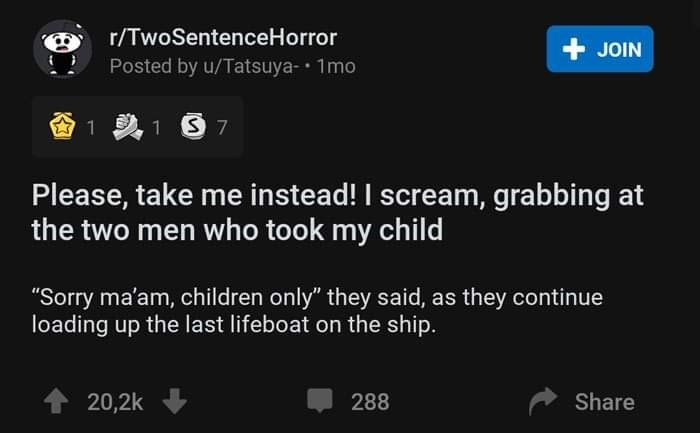 """Text - r/TwoSentenceHorror + JOIN Posted by u/Tatsuya-• 1mo 1 S 7 Please, take me instead! I scream, grabbing at the two men who took my child """"Sorry ma'am, children only"""" they said, as they continue loading up the last lifeboat on the ship. 20,2k 288 Share"""