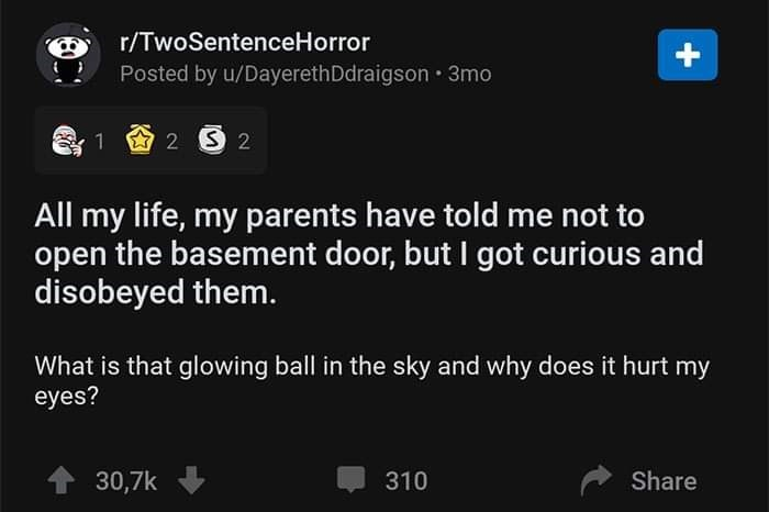 Text - r/TwoSentenceHorror Posted by u/DayerethDdraigson • 3mo All my life, my parents have told me not to open the basement door, but I got curious and disobeyed them. What is that glowing ball in the sky and why does it hurt my eyes? 30,7k 310 Share