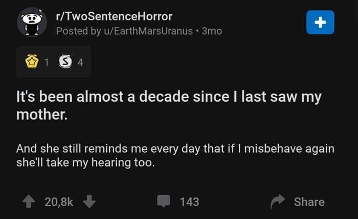 Text - r/TwoSentenceHorror Posted by u/EarthMarsUranus 3mo It's been almost a decade since I last saw my mother. And she still reminds me every day that if I misbehave again she'll take my hearing too. 20,8k 143 Share