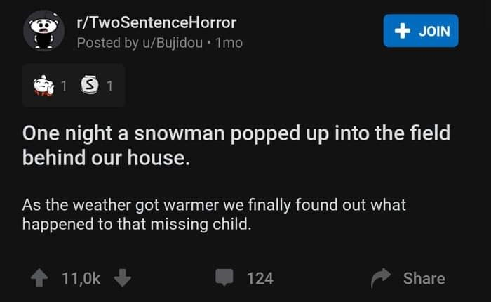 Text - r/TwoSentenceHorror + JOIN Posted by u/Bujidou • 1mo 1 S 1 One night a snowman popped up into the field behind our house. As the weather got warmer we finally found out what happened to that missing child. 1 11,0k 124 Share