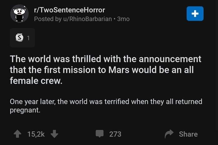 Text - r/TwoSentenceHorror Posted by u/RhinoBarbarian 3mo The world was thrilled with the announcement that the first mission to Mars would be an all female crew. One year later, the world was terrified when they all returned pregnant. 15,2k 273 Share