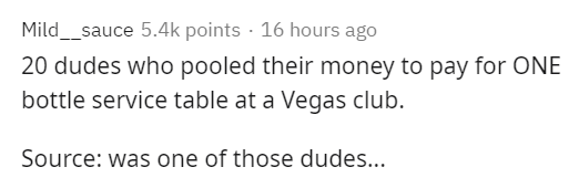 Text - Mild__sauce 5.4k points · 16 hours ago 20 dudes who pooled their money to pay for ONE bottle service table at a Vegas club. Source: was one of those dudes...