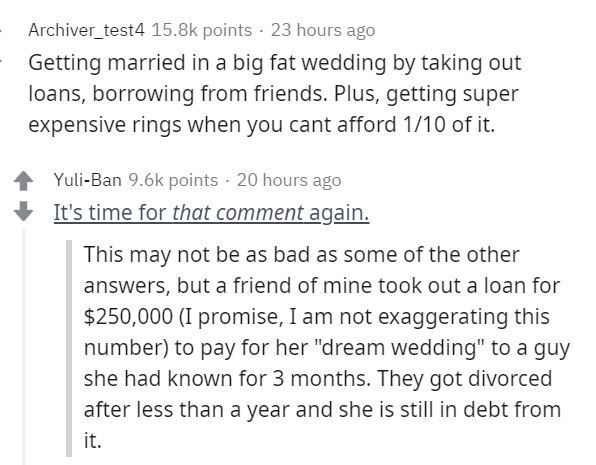 """Text - Text - Archiver_test4 15.8k points · 23 hours ago Getting married in a big fat wedding by taking out loans, borrowing from friends. Plus, getting super expensive rings when you cant afford 1/10 of it. Yuli-Ban 9.6k points · 20 hours ago + It's time for that comment again. This may not be as bad as some of the other answers, but a friend of mine took out a loan for $250,000 (I promise, I am not exaggerating this number) to pay for her """"dream wedding"""" to a guy she had known for 3 months. Th"""