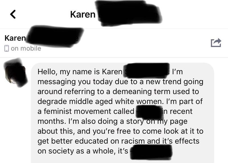 Text - Karen Karen O on mobile Hello, my name is Karen messaging you today due to a new trend going around referring to a demeaning term used to degrade middle aged white women. I'm part of a feminist movement called months. I'm also doing a story on my page about this, and you're free to come look at it to get better educated on racism and it's effects on society as a whole, it's I'm in recent