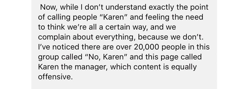"Text - Now, while I don't understand exactly the point of calling people ""Karen"" and feeling the need to think we're all a certain way, and we complain about everything, because we don't. I've noticed there are over 20,000 people in this group called ""No, Karen"" and this page called Karen the manager, which content is equally offensive."