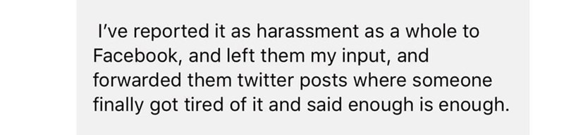 Text - I've reported it as harassment as a whole to Facebook, and left them my input, and forwarded them twitter posts where someone finally got tired of it and said enough is enough.