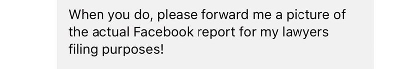 Text - When you do, please forward me a picture of the actual Facebook report for my lawyers filing purposes!
