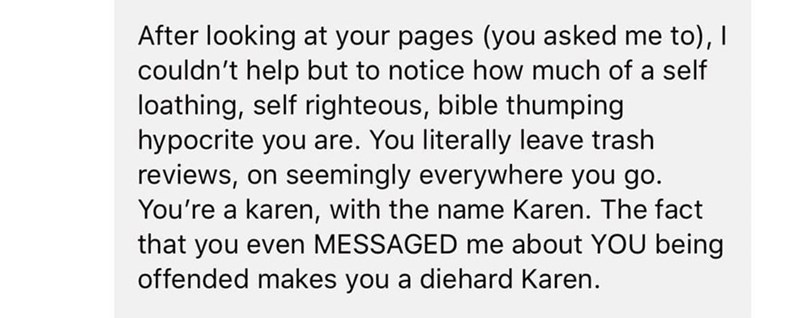 Text - After looking at your pages (you asked me to), I couldn't help but to notice how much of a self loathing, self righteous, bible thumping hypocrite you are. You literally leave trash reviews, on seemingly everywhere you go. You're a karen, with the name Karen. The fact that you even MESSAGED me about YOU being offended makes you a diehard Karen.