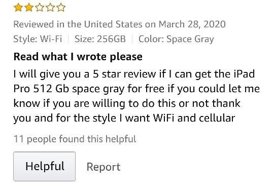 Text - Reviewed in the United States on March 28, 2020 Style: Wi-Fi Size: 256GB Color: Space Gray Read what I wrote please I will give you a 5 star review if I can get the iPad Pro 512 Gb space gray for free if you could let me know if you are willing to do this or not thank you and for the style I want WiFi and cellular 11 people found this helpful Helpful Report