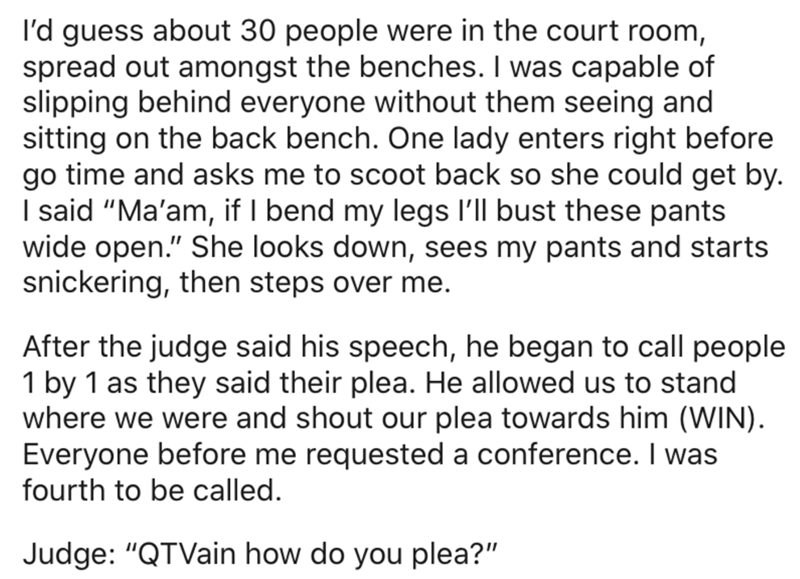 "Text - I'd guess about 30 people were in the court room, spread out amongst the benches. I was capable of slipping behind everyone without them seeing and sitting on the back bench. One lady enters right before go time and asks me to scoot back so she could get by. I said ""Ma'am, if I bend my legs l'Il bust these pants wide open."" She looks down, sees my pants and starts snickering, then steps over me. After the judge said his speech, he began to call people 1 by 1 as they said their plea. He al"