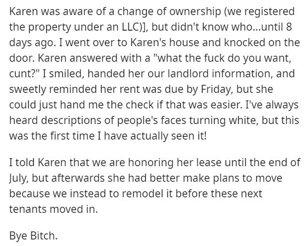 """Text - Karen was aware of a change of ownership (we registered the property under an LLC)], but didn't know who...until 8 days ago. I went over to Karen's house and knocked on the door. Karen answered with a """"what the fuck do you want, cunt?"""" I smiled, handed her our landlord information, and sweetly reminded her rent was due by Friday, but she could just hand me the check if that was easier. I've always heard descriptions of people's faces turning white, but this was the first time I have actua"""