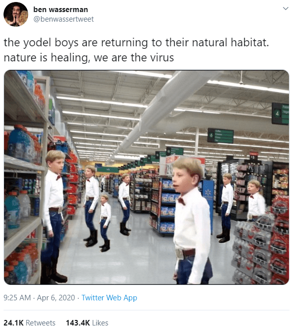 Product - ben wasserman @benwassertweet the yodel boys are returning to their natural habitat. nature is healing, we are the virus 9:25 AM - Apr 6, 2020 · Twitter Web App 24.1K Retweets 143.4K Likes
