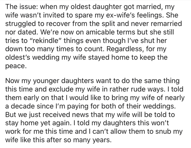 """Text - The issue: when my oldest daughter got married, my wife wasn't invited to spare my ex-wife's feelings. She struggled to recover from the split and never remarried nor dated. We're now on amicable terms but she still tries to """"rekindle"""" things even though I've shut her down too many times to count. Regardless, for my oldest's wedding my wife stayed home to keep the peace. Now my younger daughters want to do the same thing this time and exclude my wife in rather rude ways. I told them early"""
