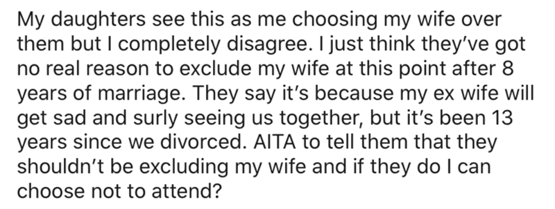 Text - My daughters see this as me choosing my wife over them but I completely disagree. I just think they've got no real reason to exclude my wife at this point after 8 years of marriage. They say it's because my ex wife will get sad and surly seeing us together, but it's been 13 years since we divorced. AITA to tell them that they shouldn't be excluding my wife and if they do I can choose not to attend?