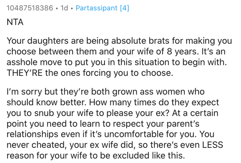 Text - 10487518386• 1d • Partassipant [4] NTA Your daughters are being absolute brats for making you choose between them and your wife of 8 years. It's an asshole move to put you in this situation to begin with. THEY'RE the ones forcing you to choose. I'm sorry but they're both grown ass women who should know better. How many times do they expect you to snub your wife to please your ex? At a certain point you need to learn to respect your parent's relationships even if it's uncomfortable for you